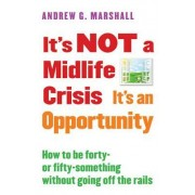 It S Not a Midlife Crisis It S an Opportunity: How to Be Forty-Or Fifty-Something Without Going Off the Rails