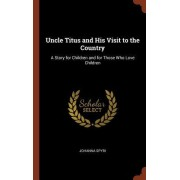 Uncle Titus and His Visit to the Country: A Story for Children and for Those Who Love Children