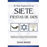 El Poder Espiritual de Las Siete Fiestas de Dios: Descubre La Relevancia Que Estas Celebraciones Tienen Para El Cristiano y Los Eventos Futuros (Spanish), Paperback/Diana Baker