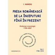 Presa romaneasca de la inceputuri pina in prezent. Dictionar cronologic 1790-2007 (Vol. I, 1790-1916)/I. Hangiu