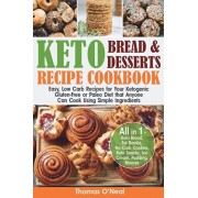 Keto Bread and Keto Desserts Recipe Cookbook: Easy, Low Carb Recipes for Your Ketogenic, Gluten-Free or Paleo Diet that Anyone Can Cook Using Simple I, Paperback/Thomas O'Neal