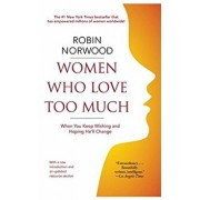 Women Who Love Too Much: When You Keep Wishing and Hoping He'll Change, Paperback/Robin Norwood