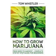 How to Grow Marijuana: From Seed to Harvest - Complete Step by Step Guide for Beginners, Paperback/Tom Whistler