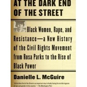 At the Dark End of the Street Black Women Rape and Resistance--A New History of the Civil Rights Movement from Rosa Parks to the Rise of