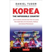 Korea: The Impossible Country: South Korea's Amazing Rise from the Ashes: The Inside Story of an Economic, Political and Cultural Phenomenon (Revised