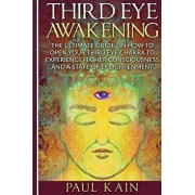Third Eye Awakening: The Ultimate Guide on How to Open Your Third Eye Chakra to Experience Higher Consciousness and a State of Enlightenmen, Paperback/Paul Kain