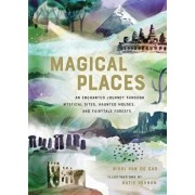 Magical Places: An Enchanted Journey Through Mystical Sites, Haunted Houses, and Fairytale Forests, Hardcover/Nikki Van De Car