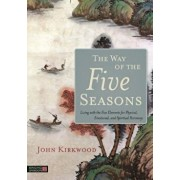 The Way of the Five Seasons: Living with the Five Elements for Physical, Emotional, and Spiritual Harmony, Paperback/John Kirkwood