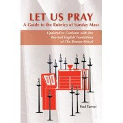 Let Us Pray: A Guide to the Rubrics of Sunday Mass: Updated to Conform with the Revised English Translation of the Roman Missal, Paperback