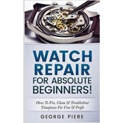 Watch Repair for Absolute Beginners!: How to Fix, Clean & Troubleshoot Timepieces for Fun & Profit, Paperback/George Piere