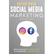 Social Media Marketing Step-By-Step: The Guides To Instagram And Facebook Marketing - Learn How To Develop A Strategy And Grow Your Business, Paperback/Bryan Bren