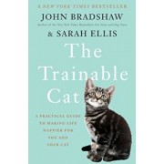 The Trainable Cat: A Practical Guide to Making Life Happier for You and Your Cat, Hardcover/John Bradshaw