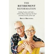 The Retirement Reformation: Finding Freedom with Faith.... a Better Way to Experience the Final (And Best) Decades of Your Life, Paperback/Bruce Bruinsma