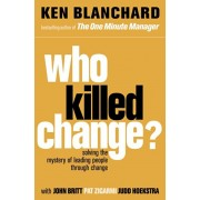 Who Killed Change?. Solving the Mystery of Leading People Through Change, Paperback/Ken Blanchard