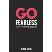 Go Fearless: 10 Powerful Secrets to Help You Increase Your Confidence, Take More Action, and Live the Life You've Always Imagined, Paperback/Atlas Rowe
