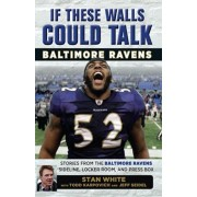 If These Walls Could Talk: Baltimore Ravens: Stories from the Baltimore Ravens Sideline, Locker Room, and Press Box, Paperback