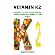 Vitamin K2: Everything You Need To Know about the Benefits and Effects of Vitamin K2 on your Health, Paperback/Rebecca Samuel