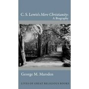 C. S. Lewis's ''Mere Christianity'': A Biography, Hardcover/George M. Marsden