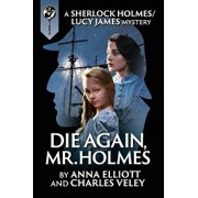 Die Again, Mr. Holmes: A Sherlock Holmes and Lucy James Mystery, Paperback/Anna Elliott