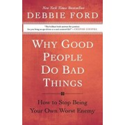 Why Good People Do Bad Things: How to Stop Being Your Own Worst Enemy, Paperback/Debbie Ford