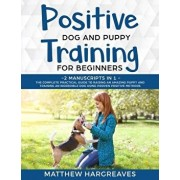 Positive Dog and Puppy Training for Beginners (2 Manuscripts in 1): The Complete Practical Guide to Raising an Amazing Puppy and Training an Incredibl, Paperback/Matthew Hargreaves