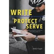 Write to Protect and Serve: A Practical Guide for Writing Better Police Reports, Paperback/John Cagle