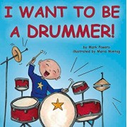 I Want to Be a Drummer!, Hardcover/Mark Powers