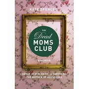 The Dead Moms Club: A Memoir about Death, Grief, and Surviving the Mother of All Losses, Paperback
