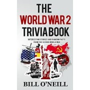 The World War 2 Trivia Book: Interesting Stories and Random Facts from the Second World War, Paperback/Bill O'Neill