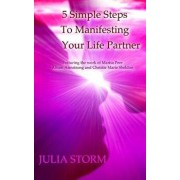 5 Simple Steps to Manifesting Your Life Partner: Featuring the Work of Marisa Peer Alison Armsrong and Christie Marie Sheldon, Paperback/Julia Storm