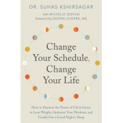 Change Your Schedule, Change Your Life: How to Harness the Power of Clock Genes to Lose Weight, Optimize Your Workout, and Finally Get a Good Night's
