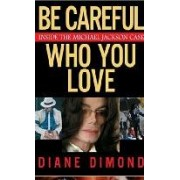 Be Careful Who You Love: Inside the Michael Jackson Case Diane Dimond