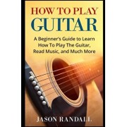 How To Play Guitar: A Beginner's Guide to Learn How To Play The Guitar, Read Music, and Much More, Paperback/Jason Randall