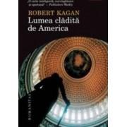 Lumea Cladita De America - Robert Kagan