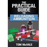 The Practical Guide to Reloading Ammunition: Learn the Easy Way to Reload Your Own Rifle and Pistol Cartridges, Paperback/Tom McHale