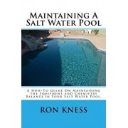 Maintaining a Salt Water Pool: A How-To Guide on Maintaining the Equipment and Chemistry Balance in Your Salt Water Pool., Paperback/MR Ron D. Kness