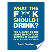 What the F*@# Should I Drink? - The Answers to Life's Most Important Question of Your Day (in 75 F*@#Ing Recipes) (Golden Zach)(Cartonat) (9780762449071)