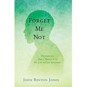 Forget Me Not: Determined That I Would Live My Life as God Intended, Paperback/John Benton Jones