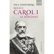 Regele Carol I al Romaniei. Ed. a II-a, revizuita/Paul Lindenberg