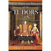 The Private Lives of the Tudors: Uncovering the Secrets of Britain's Greatest Dynasty, Hardcover