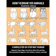 How to Draw 100 Animals: 4 Simple Step-By-Step Way to Draw: Elephants, Tigers, Dogs, Cats, Horses, Birds, Fish, and More a Drawing Guide for Be, Paperback/Broderick S. Johnson