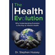 The Health Evolution: Why Understanding Evolution is the Key to Vibrant Health, Paperback/Stephen Hussey