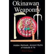 Okinawan Weaponry, Hidden Methods, Ancient Myths of Kobudo & Te, Paperback/Mark D. Bishop