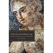 Daily Life in the Hellenistic Age: From Alexander to Cleopatra, Paperback/James Allan Evans