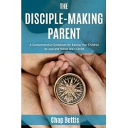 The Disciple-Making Parent: A Comprehensive Guidebook for Raising Your Children to Love and Follow Jesus Christ, Paperback/Chap Bettis