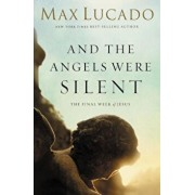And the Angels Were Silent: The Final Week of Jesus, Paperback/Max Lucado