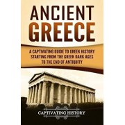 Ancient Greece: A Captivating Guide to Greek History Starting from the Greek Dark Ages to the End of Antiquity, Paperback/Captivating History