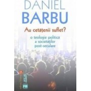 Au cetatenii suflet O teologie politic and 259 a societ and 259 and 539 ilor post-seculare - Daniel Barbu