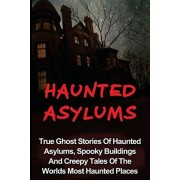 Haunted Asylums: True Ghost Stories Of Haunted Asylums, Spooky Buildings And Creepy Tales Of The Worlds Most Haunted Places, Paperback/Seth Balfour