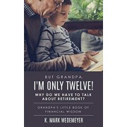 But Grandpa, I'm Only Twelve! Why Do We Have to Talk about Retirement?: Grandpa's Little Book of Financial Wisdom, Paperback/K. Mark Wedemeyer